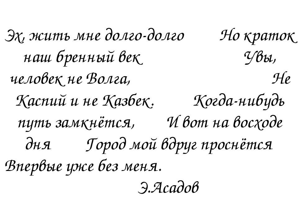 Эх, жить мне долго-долго Но краток наш бренный век Увы, человек не Волга, Не...