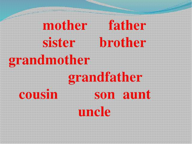mother			father sister			brother grandmother						 grandfather cousin				son...