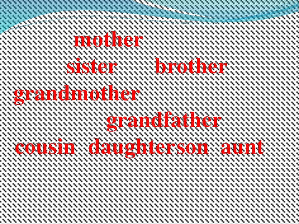 mother						 sister			brother grandmother						 grandfather cousin	daughter	s...