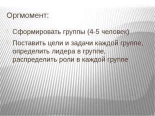 Оргмомент: Сформировать группы (4-5 человек) Поставить цели и задачи каждой г