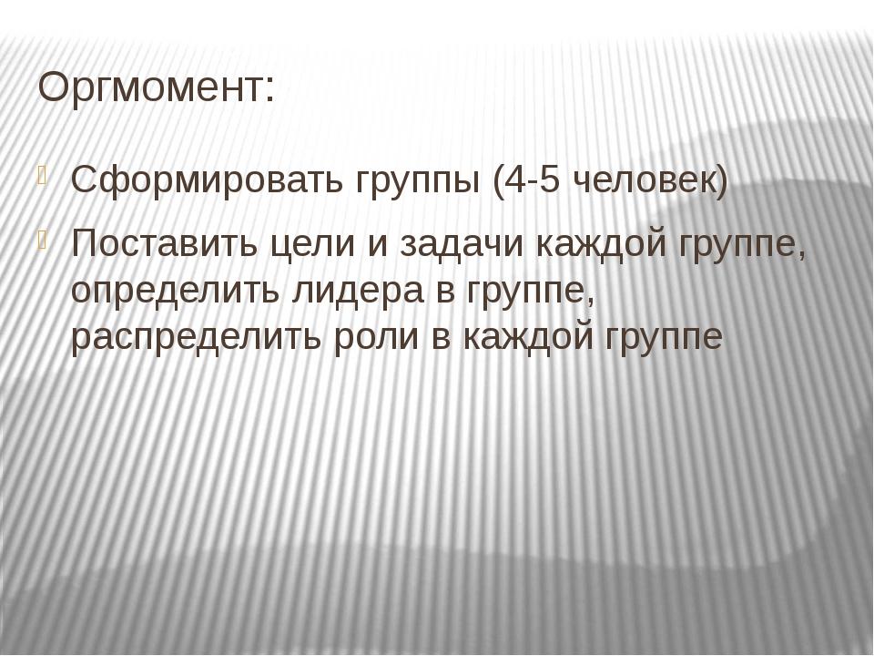 Оргмомент: Сформировать группы (4-5 человек) Поставить цели и задачи каждой г...