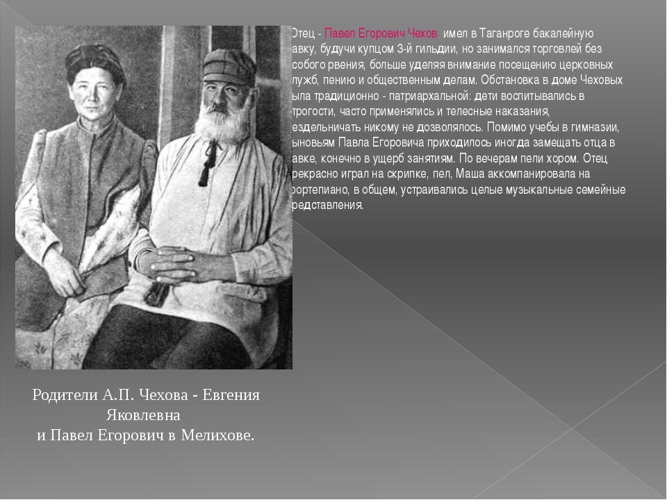 Отец - Павел Егорович Чехов имел в Таганроге бакалейную лавку, будучи купцом...