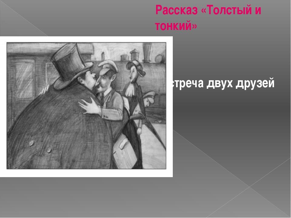 Рассказ «Толстый и тонкий» Встреча двух друзей