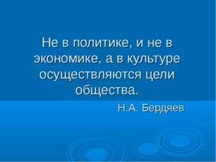 Не в политике, и не в экономике, а в культуре осуществляются цели общества. Н