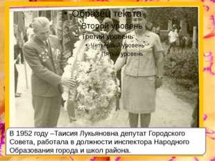 В 1952 году –Таисия Лукьяновна депутат Городского Совета, работала в должнос