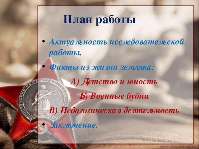 План работы Актуальность исследовательской работы. Факты из жизни земляка: А)...