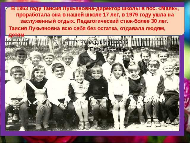 В 1963 году Таисия Лукьяновна-директор школы в пос. «Маяк», проработала она...