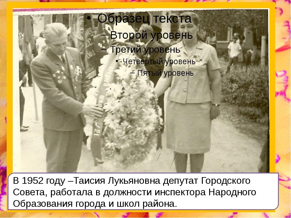 В 1952 году –Таисия Лукьяновна депутат Городского Совета, работала в должнос...