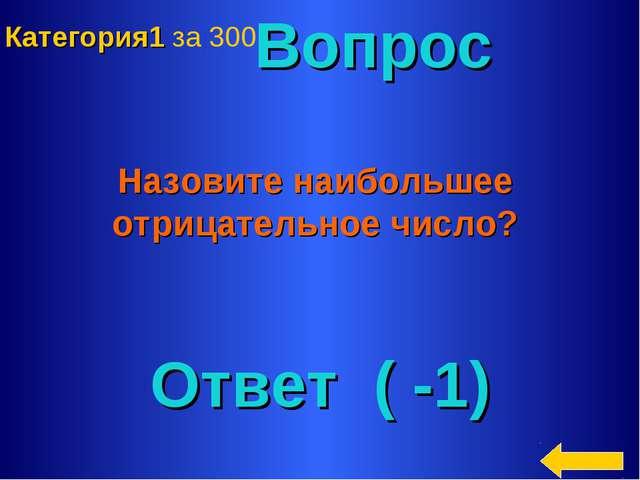 Вопрос Назовите наибольшее отрицательное число? Ответ ( -1) Категория1 за 300