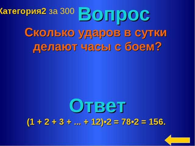 Вопрос Сколько ударов в сутки делают часы с боем? Ответ (1 + 2 + 3 + ... + 1...