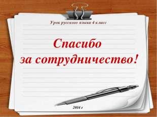 Урок русского языка 4 класс 2014 г Спасибо за сотрудничество!