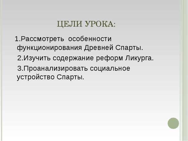 ЦЕЛИ УРОКА: 1.Рассмотреть особенности функционирования Древней Спарты. 2.Изуч...