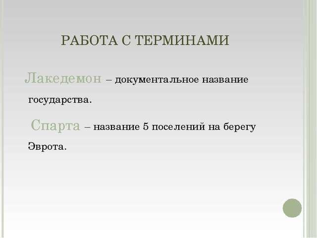 РАБОТА С ТЕРМИНАМИ Лакедемон – документальное название государства. Спарта –...