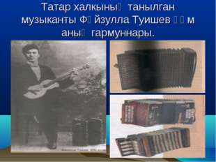 Татар халкының танылган музыканты Фәйзулла Туишев һәм аның гармуннары.