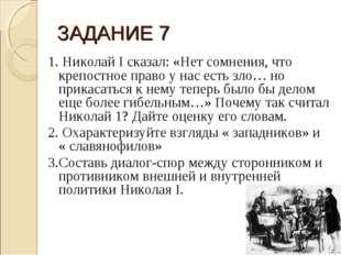 ЗАДАНИЕ 7 1.Николай I сказал: «Нет сомнения, что крепостное право у нас есть