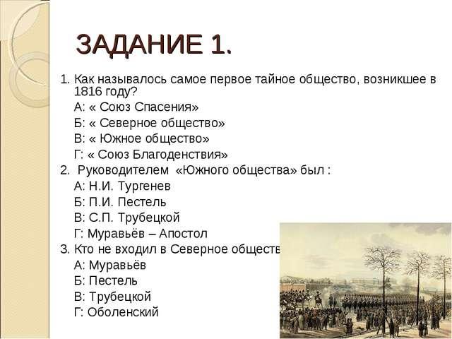 ЗАДАНИЕ 1. 1. Как называлось самое первое тайное общество, возникшее в 1816 г...
