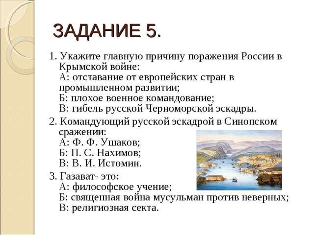 ЗАДАНИЕ 5. 1. Укажите главную причину поражения России в Крымской войне: А: о...