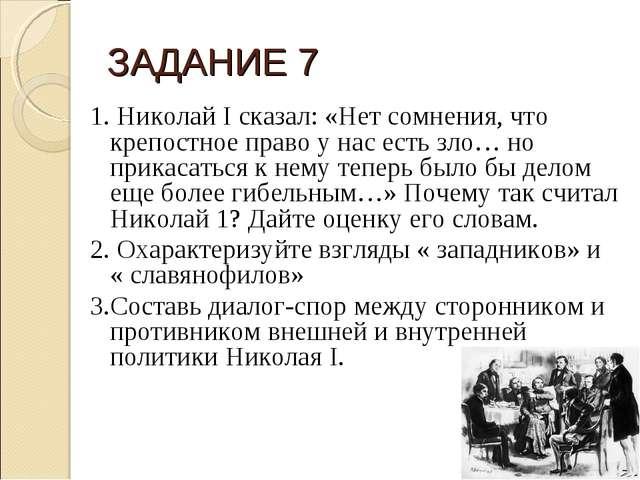 ЗАДАНИЕ 7 1.Николай I сказал: «Нет сомнения, что крепостное право у нас есть...