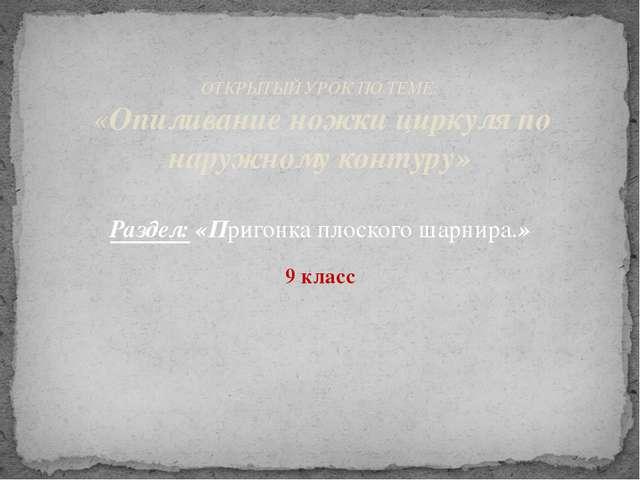 ОТКРЫТЫЙ УРОК ПО ТЕМЕ: «Опиливание ножки циркуля по наружному контуру»  Р...