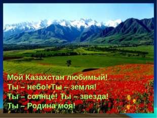 Мой Казахстан любимый! Ты – небо! Ты – земля! Ты – солнце! Ты – звезда! Ты –