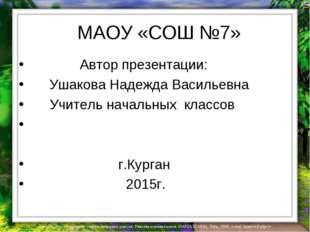 МАОУ «СОШ №7» Автор презентации: Ушакова Надежда Васильевна Учитель начальны