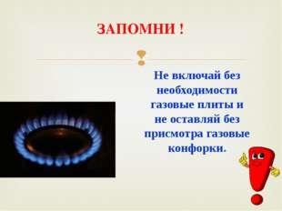 ЗАПОМНИ ! Не включай без необходимости газовые плиты и не оставляй без присмо