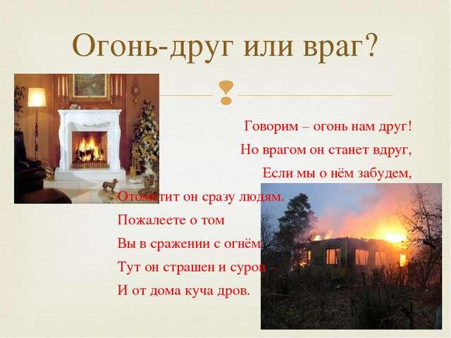 Огонь-друг или враг? Говорим – огонь нам друг! Но врагом он станет вдруг, Есл...