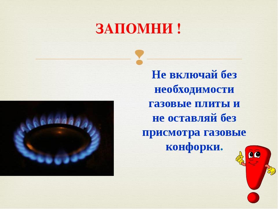 ЗАПОМНИ ! Не включай без необходимости газовые плиты и не оставляй без присмо...