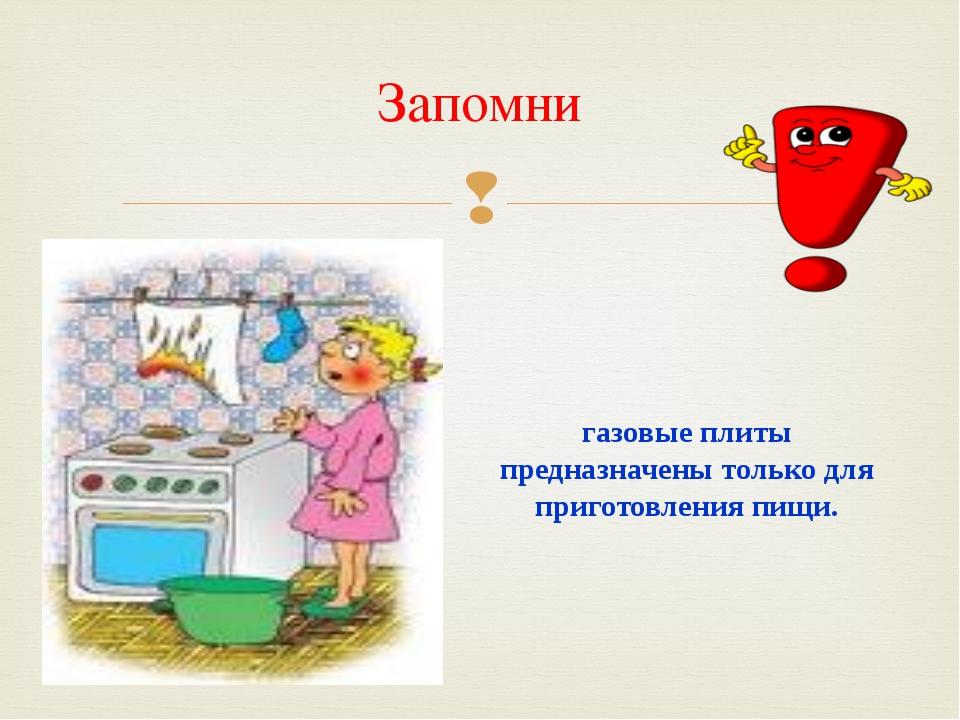 Запомни газовые плиты предназначены только для приготовления пищи. 