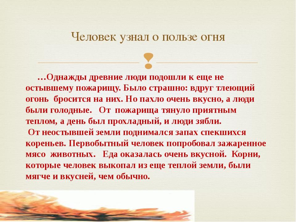 …Однажды древние люди подошли к еще не остывшему пожарищу. Было страшно: вдру...