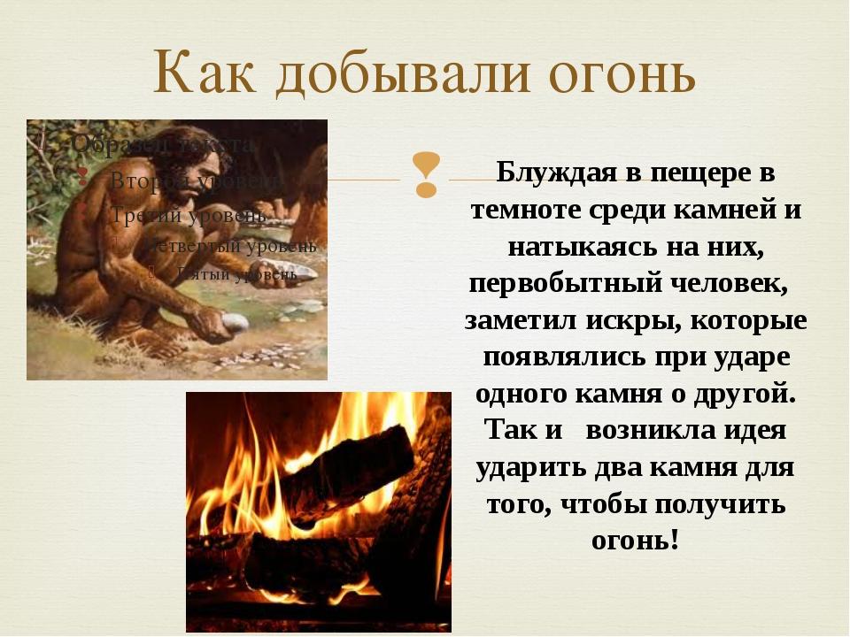 Как добывали огонь Блуждая в пещере в темноте среди камней и натыкаясь на них...