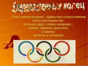 Они олицетворяют единство спортсменов пяти континентов. Кольца идут слева на