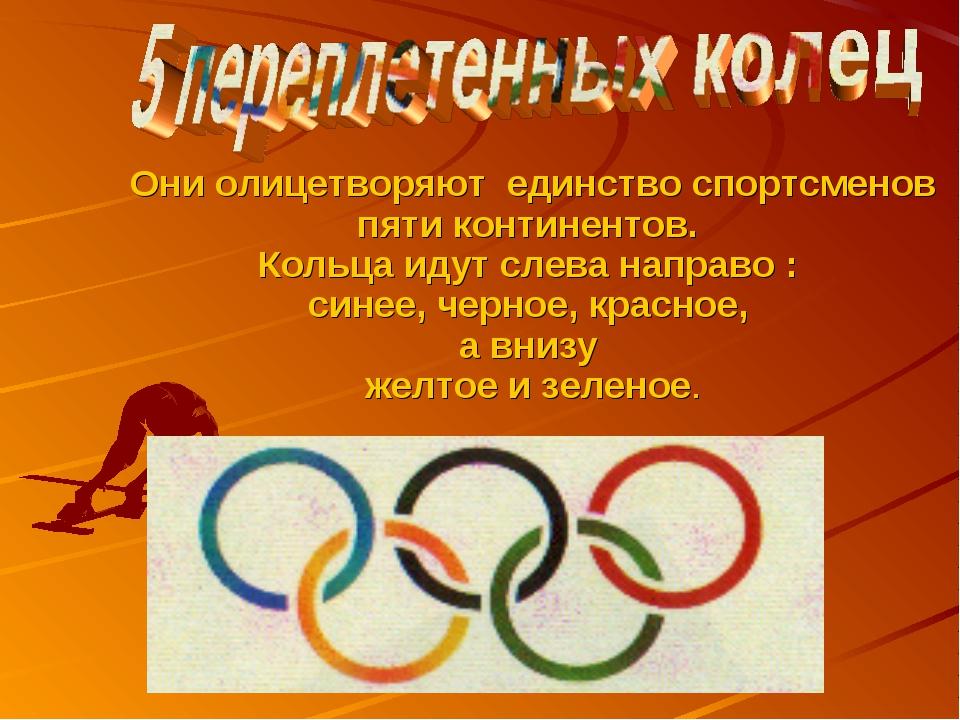 Они олицетворяют единство спортсменов пяти континентов. Кольца идут слева на...