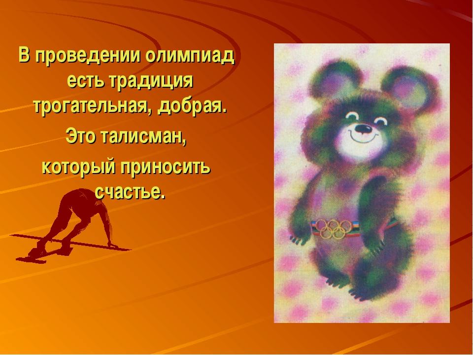В проведении олимпиад есть традиция трогательная, добрая. Это талисман, кото...