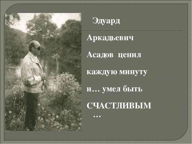 Эдуард Аркадьевич Асадов ценил каждую минуту и… умел быть СЧАСТЛИВЫМ…