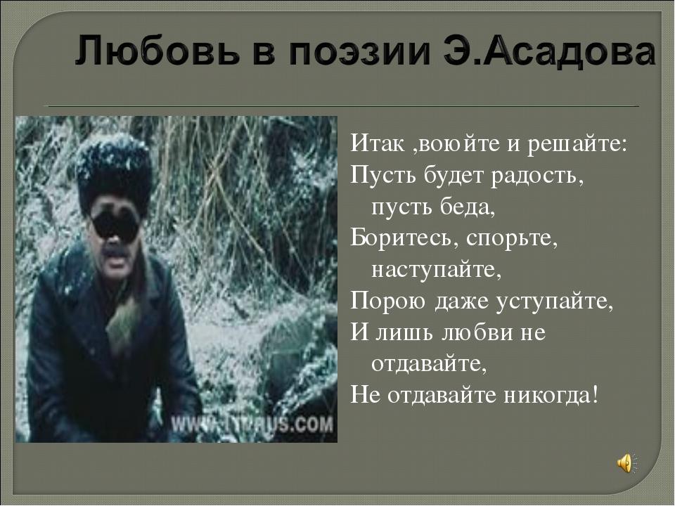 Итак ,воюйте и решайте: Пусть будет радость, пусть беда, Боритесь, спорьте, н...