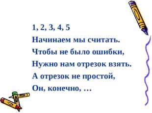 1, 2, 3, 4, 5 Начинаем мы считать. Чтобы не было ошибки, Нужно нам отрезок вз