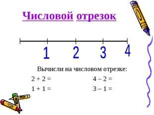 Числовой отрезок Вычисли на числовом отрезке: 2 + 2 = 4 – 2 = 1 + 1 =3