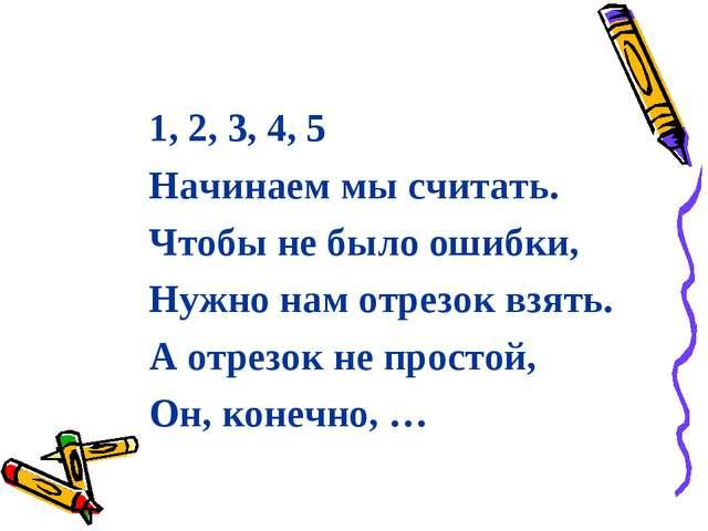 1, 2, 3, 4, 5 Начинаем мы считать. Чтобы не было ошибки, Нужно нам отрезок вз...