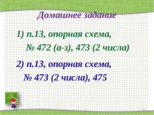 Домашнее задание 1) п.13, опорная схема, № 472 (а-з), 473 (2 числа) 2) п.13,