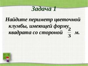 Задача 1 Найдите периметр цветочной клумбы, имеющей форму квадрата со стороно