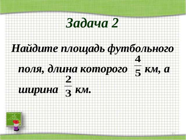 Задача 2 Найдите площадь футбольного поля, длина которого км, а ширина км. *