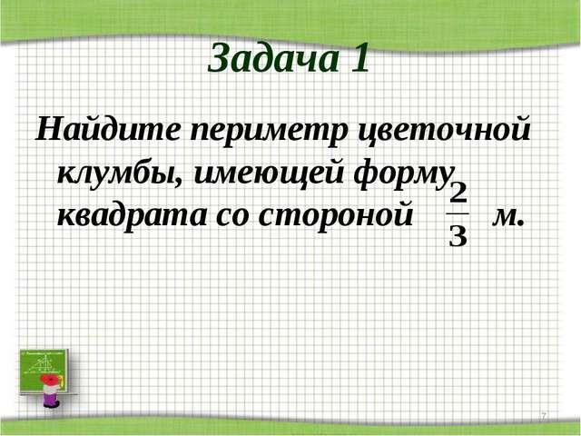 Задача 1 Найдите периметр цветочной клумбы, имеющей форму квадрата со стороно...