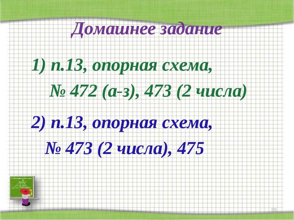 Домашнее задание 1) п.13, опорная схема, № 472 (а-з), 473 (2 числа) 2) п.13,...
