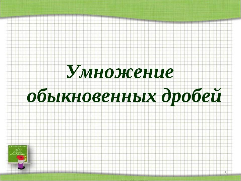 Умножение обыкновенных дробей *