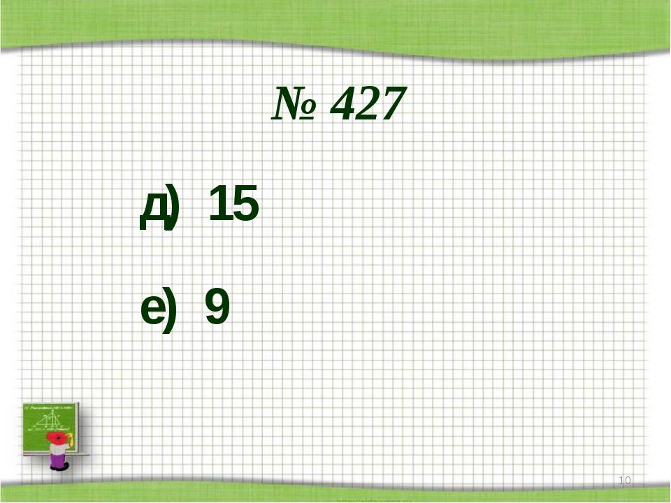 № 427 д) 15 е) 9 *