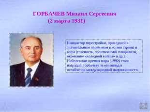 ГОРБАЧЕВ Михаил Сергеевич (2 марта 1931) Инициатор перестройки, приведшей к