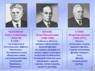 ЧЕРЕНКОВ Павел Алексеевич (1904-90) В 1958 г «за открытие и истолкование эффе