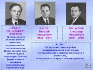 ЛАНДАУ Лев Давидович (1908-1968) Труды во многих областях физики: магнетизм;