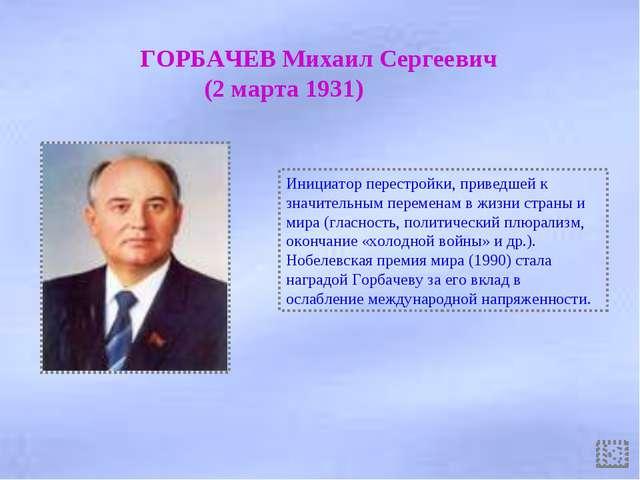 ГОРБАЧЕВ Михаил Сергеевич (2 марта 1931) Инициатор перестройки, приведшей к...